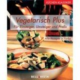 Vegetarisch Plus - für Einsteiger, Umsteiger und Profis Küchenklassiker
